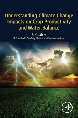 Understanding Climate Change Impacts on Crop Productivity and Water Balance Sandeep (Assistant Soil Microbiologist Sharma, S. K. (Senior Soil Physicist Jalota, Samanpreet (Assistant Research Engineer Kaur, B. B. (Soil Physicist Vashisht 9780128095201