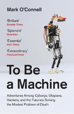 To Be a Machine Mark O'Connell 9781783781980