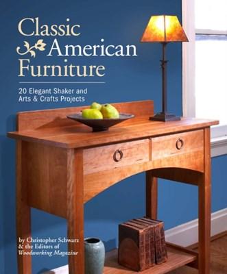 Classic American Furniture Christopher Schwarz, Editors of Woodworking Magazine 9781440337437