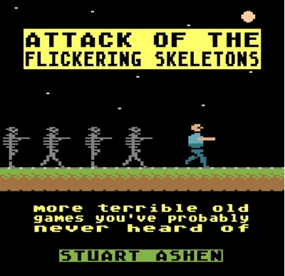 Attack of the Flickering Skeletons: More Terrible Old Games You've Probably Never Heard Of Stuart Ashen 9781783524136