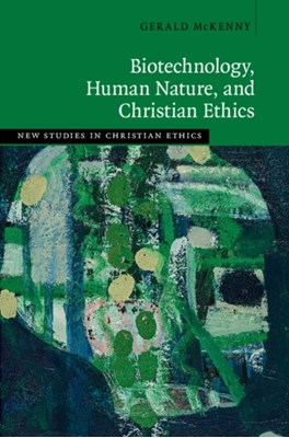 Biotechnology, Human Nature, and Christian Ethics Gerald (University of Notre Dame McKenny 9781108422802