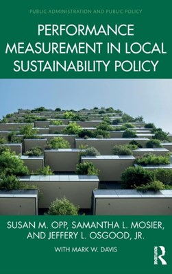Performance Measurement in Local Sustainability Policy Jr. Osgood, Susan M. (Colorado State Unversity Opp, Samantha L. (Missouri State University Mosier 9780815373056