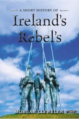 A Short History of Ireland's Rebels Morgan Llywelyn 9781847173706