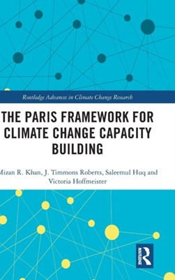 The Paris Framework for Climate Change Capacity Building Saleemul (Independent University Huq, Mizan R (North South University Khan, J. Timmons (Brown University Roberts, Victoria (Brown University Hoffmeister 9781138896642