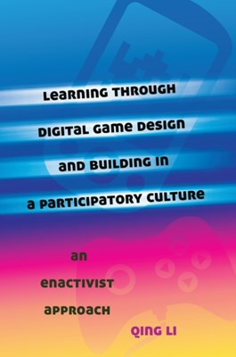 Learning through Digital Game Design and Building in a Participatory Culture Qing Li 9781433116780