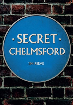 Secret Chelmsford Jim Reeve 9781445650357