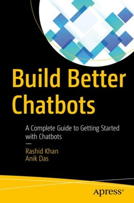 Build Better Chatbots Anik Das, Rashid Khan 9781484231104