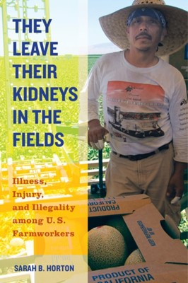 They Leave Their Kidneys in the Fields Sarah Bronwen Horton 9780520283275
