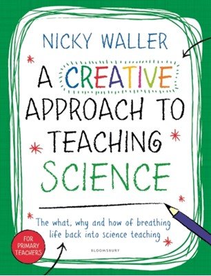 A Creative Approach to Teaching Science Nicky Waller 9781472941725