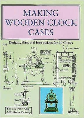 Making Wooden Clock Cases Peter Ashby, Tim Ashby 9780854420537