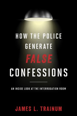 How the Police Generate False Confessions James L. Trainum 9781442244641