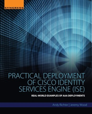 Practical Deployment of Cisco Identity Services Engine (ISE) Jeremy (Network Engineer Wood, Andy (Principle Network Security Engineer Richter 9780128044575