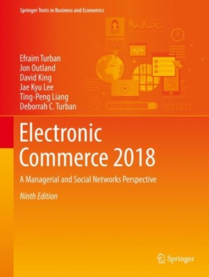 Electronic Commerce 2018 Ting-Peng Liang, Deborrah C. Turban, Efraim Turban, David King, Jon Outland, Jae Kyu Lee 9783319587141