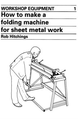 How to Make a Folding Machine for Sheet Metal Work Rob Hitchings 9780903031769