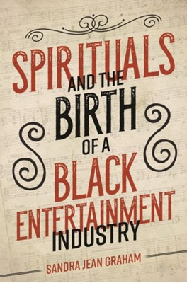 Spirituals and the Birth of a Black Entertainment Industry Sandra Graham 9780252083273