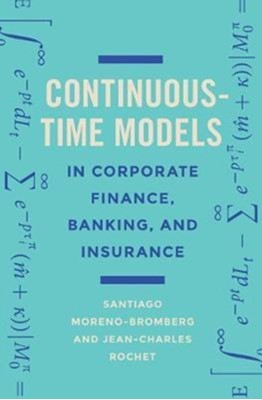 Continuous-Time Models in Corporate Finance, Banking, and Insurance Santiago Moreno-Bromberg, Jean-Charles Rochet 9780691176529
