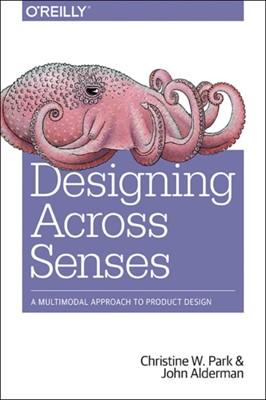 Designing Across Senses Christine Park, John Alderman 9781491954249
