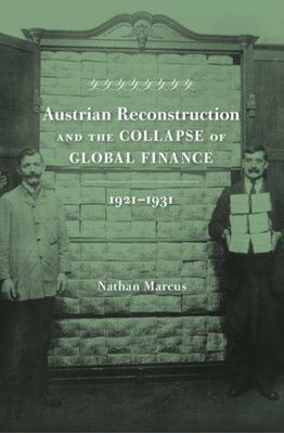 Austrian Reconstruction and the Collapse of Global Finance, 1921 1931 Nathan Marcus 9780674088924