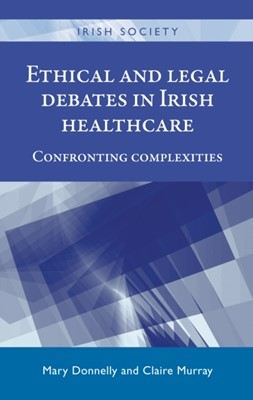 Ethical and Legal Debates in Irish Healthcare  9780719099465