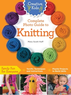 Creative Kids Complete Photo Guide to Knitting Mary Scott Huff 9781589238695