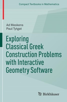 Exploring Classical Greek Construction Problems with Interactive Geometry Software Paul Tytgat, Ad Meskens 9783319428628