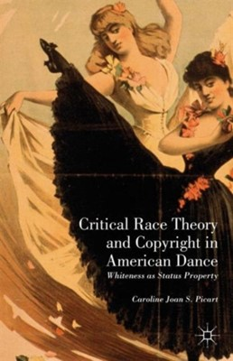 Critical Race Theory and Copyright in American Dance Caroline Joan S. Picart 9781137321961