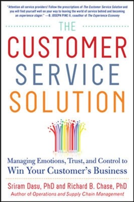 The Customer Service Solution: Managing Emotions, Trust, and Control to Win Your Customer's Business Sriram Dasu, Richard B. Chase 9780071809931
