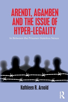 Arendt, Agamben and the Issue of Hyper-Legality Kathleen R. (DePaul University Arnold 9780815381068