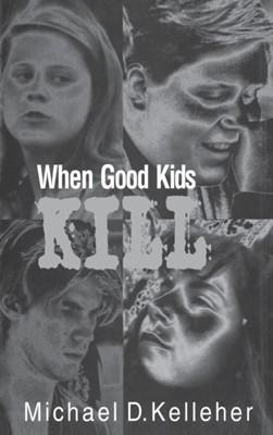 When Good Kids Kill Michael D. Kelleher 9780275964108