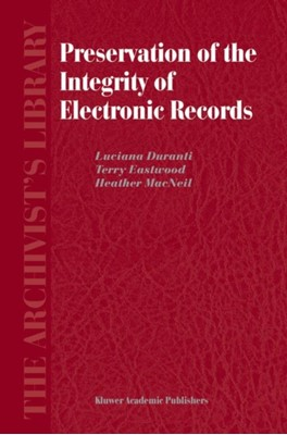 Preservation of the Integrity of Electronic Records Heather MacNeil, Luciana Duranti, Terry Eastwood 9781402009914