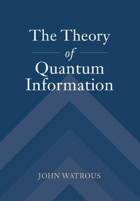 The Theory of Quantum Information John (University of Waterloo Watrous 9781107180567