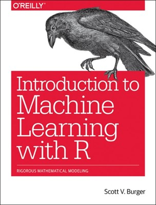 Introduction to Machine Learning with R Burger Scott 9781491976449