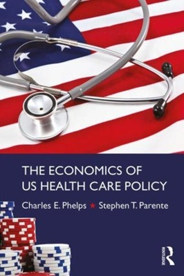 The Economics of US Health Care Policy Charles Phelps 9780415784320