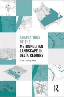 Adaptations of the Metropolitan Landscape in Delta Regions Peter C Bosselmann 9781138551961