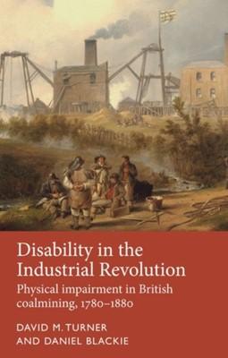 Disability in the Industrial Revolution Dr Daniel Blackie, David M. Turner, Daniel Blackie 9781526118158