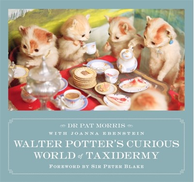 Walter Potter's Curious World of Taxidermy Dr Pat Morris 9781472129048