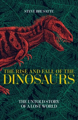 The Rise and Fall of the Dinosaurs Steve Brusatte 9781509830060