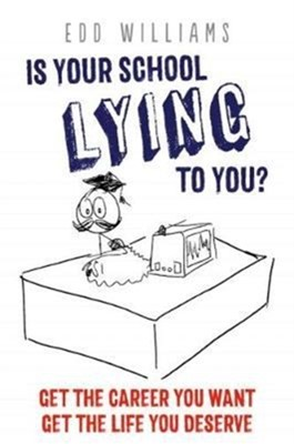 Is Your School Lying to You? Get the Career You Want, Get the Life You Deserve Edd Williams 9781911383123