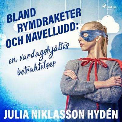 Bland rymdraketer och navelludd: en vardagshjältes betraktelser Julia Niklasson Hydén 9788711932582