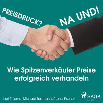 Preisdruck? Na und! - Wie Spitzenverkäufer Preise erfolgreich verhandeln Kurt Thieme, Michael Sostmann, Rainer Fischer 9788711842706