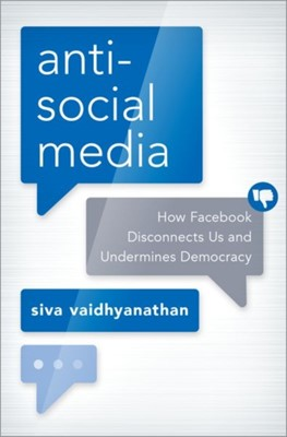 Antisocial Media Siva (Robertson Professor of Media Studies and Director of the Center for Media and Citizenship Vaidhyanathan 9780190841164