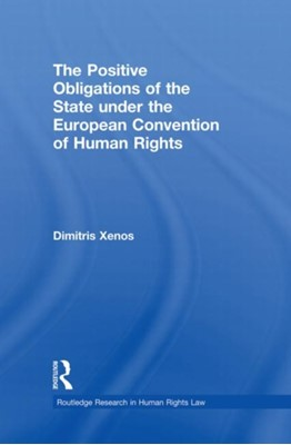 The Positive Obligations of the State under the European Convention of Human Rights Dimitris (European Public Law Center) Xenos, Dimitris Xenos 9780415870245