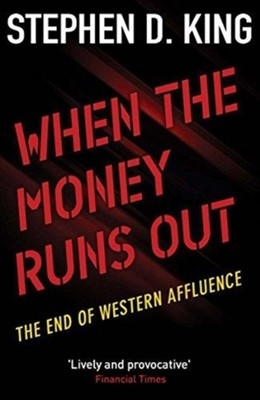 When the Money Runs Out Stephen D. King 9780300236934