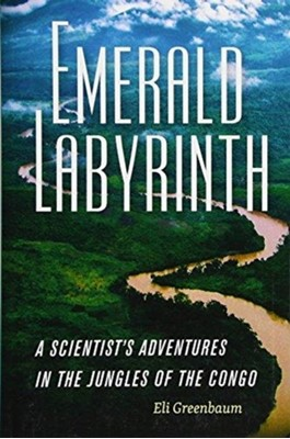 Emerald Labyrinth - A Scientist's Adventures in the Jungles of the Congo Eli Greenbaum 9781512600971