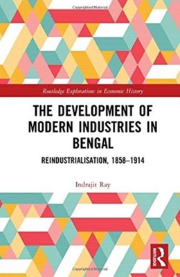 The Development of Modern Industries in Bengal Indrajit (University of North Bengal Ray 9781138500679