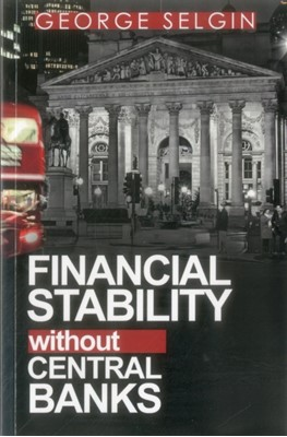 Financial Stability Without Central Banks George Selgin 9780255367523