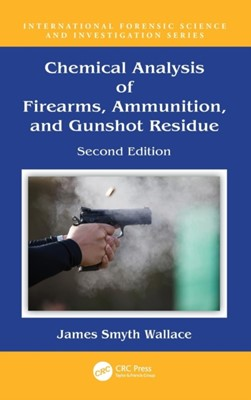Chemical Analysis of Firearms, Ammunition, and Gunshot Residue James (Forensic Science Agency of Northern Ireland (Retired) Smyth Wallace, James Smyth Wallace 9781498761543