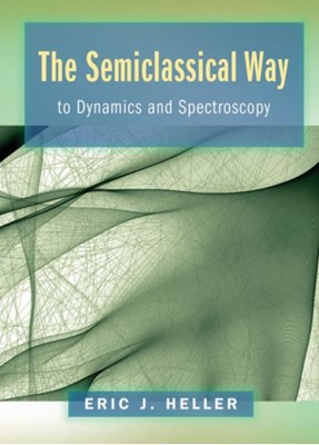 The Semiclassical Way to Dynamics and Spectroscopy Eric J. Heller 9780691163734
