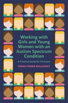 Working with Girls and Young Women with an Autism Spectrum Condition Fiona Fisher Bullivant 9781785924200