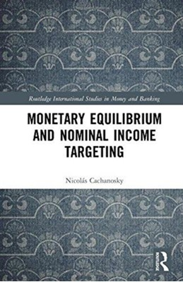 Monetary Equilibrium and Nominal Income Targeting Nicolas (University of Denver USA) Cachanosky 9781138215023